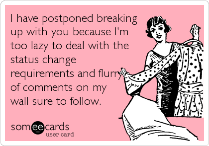 I have postponed breaking up with you because I'm too lazy to deal with the status change requirements and flurry of comments on my wall su