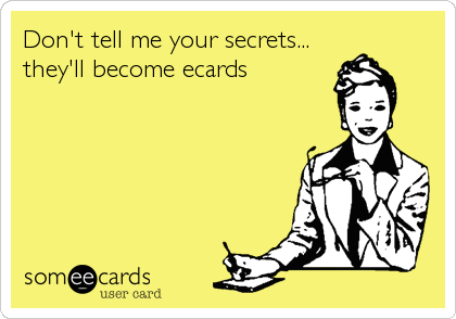 Don't tell me your secrets... they'll become ecards