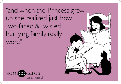 """and when the Princess grew up she realized just how two-faced & twisted her lying family really were"""