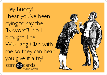 "Hey Buddy! I hear you've been dying to say the ""N-word""!  So I brought The Wu-Tang Clan with me so they can hear you give it a try!"