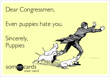 Dear Congressmen,  Even puppies hate you.  Sincerely, Puppies