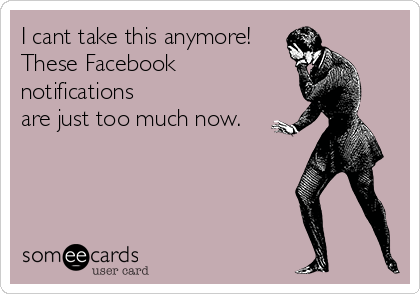 I cant take this anymore! These Facebook notifications are just too much now.