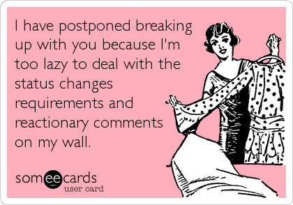 I have postponed breaking up with you because I'm too lazy to deal with the status changes requirements and reactionary comments on my wall.