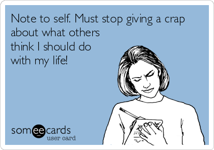 Note to self. Must stop giving a crap about what others think I should do with my life!