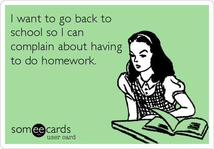 I want to go back to school so I can complain about having to do homework.