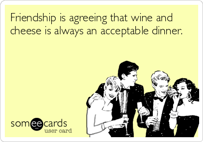 Friendship is agreeing that wine and cheese is always an acceptable dinner.