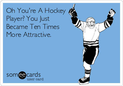 Oh Youre A Hockey Player You Just Became Ten Times More Attractive