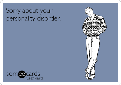 Sorry about your personality disorder.