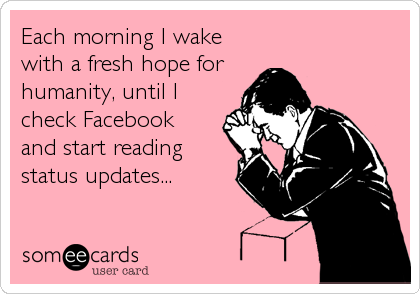 Each morning I wake with a fresh hope for  humanity, until I check Facebook  and start reading  status updates...