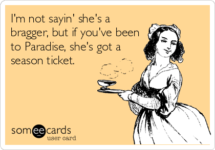 I'm not sayin' she's a bragger, but if you've been to Paradise, she's got a season ticket.