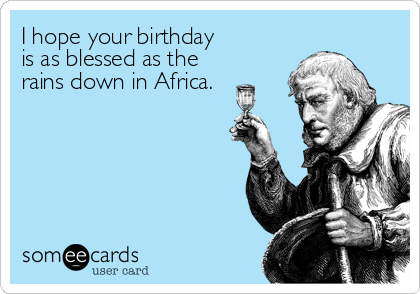 I hope your birthday  is as blessed as the rains down in Africa.