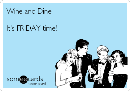 Wine and Dine  It's FRIDAY time!