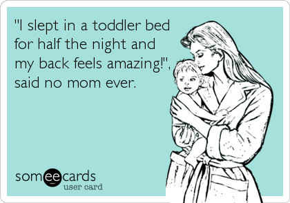 """I slept in a toddler bed for half the night and my back feels amazing!"", said no mom ever."