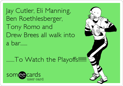 Jay Cutler, Eli Manning,  Ben Roethlesberger, Tony Romo and  Drew Brees all walk into  a bar......  .......To Watch the Playoffs!!!!!!!