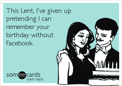 This Lent, I've given up pretending I can remember your birthday without Facebook.