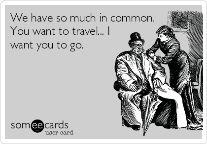 We have so much in common. You want to travel... I want you to go.