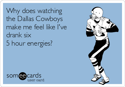 Why does watching the Dallas Cowboys make me feel like I've drank six  5 hour energies?