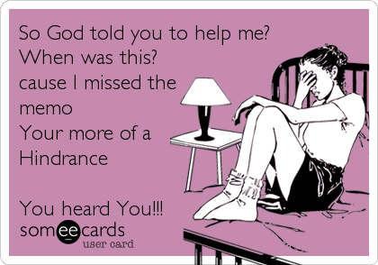 So God told you to help me? When was this? cause I missed the memo Your more of a Hindrance  You heard You!!!