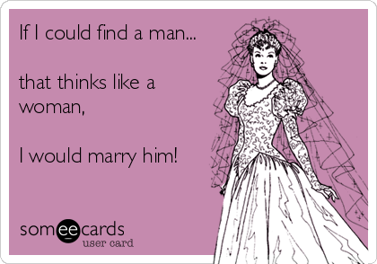 If I could find a man...   that thinks like a woman,  I would marry him!