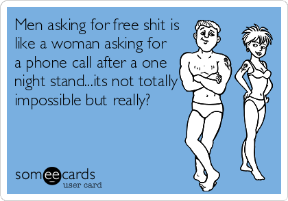 Men asking for free shit is like a woman asking for a phone call after a one night stand...its not totally impossible but really?