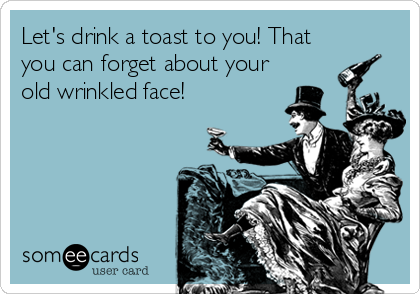 Let's drink a toast to you! That you can forget about your old wrinkled face!