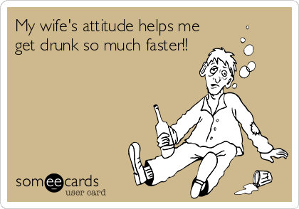 My wife's attitude helps me get drunk so much faster!!