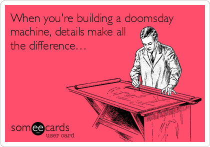 When you're building a doomsday machine, details make all the difference…
