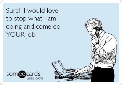 Sure!  I would love to stop what I am doing and come do YOUR job!