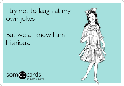I try not to laugh at my own jokes.   But we all know I am hilarious.