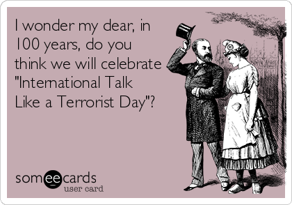 "I wonder my dear, in 100 years, do you think we will celebrate ""International Talk Like a Terrorist Day""?"