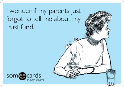 I wonder if my parents just forgot to tell me about my trust fund.
