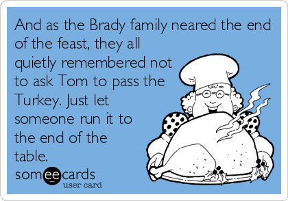 And as the Brady family neared the end of the feast, they all quietly remembered not to ask Tom to pass the Turkey. Just let someone run it to the end of the table.