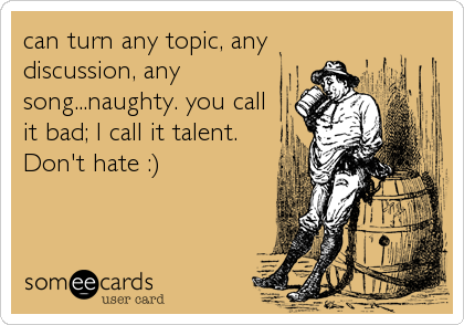 can turn any topic, any discussion, any song...naughty. you call it bad; I call it talent. Don't hate :)