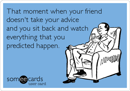 That moment when your friend doesn't take your advice and you sit back and watch everything that you predicted happen.