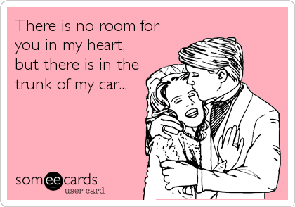 There is no room for you in my heart, but there is in the trunk of my car...