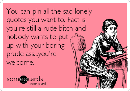 You can pin all the sad lonely quotes you want to. Fact is, you're still a rude bitch and nobody wants to put up with your boring, prude ass...you're welcome.