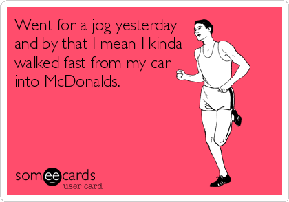 Went for a jog yesterday and by that I mean I kinda walked fast from my car into McDonalds.
