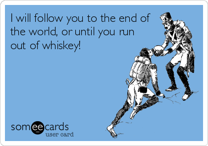 I will follow you to the end of the world, or until you run out of whiskey!