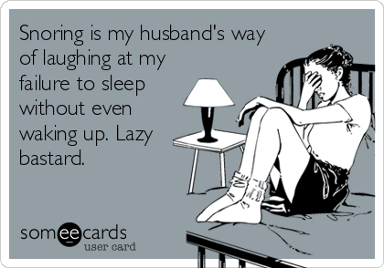 Snoring is my husband's way of laughing at my failure to sleep without even waking up. Lazy bastard.
