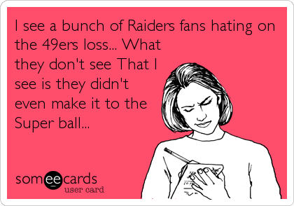 I see a bunch of Raiders fans hating on the 49ers loss... What they don't see That I see is they didn't even make it to the Super ball...