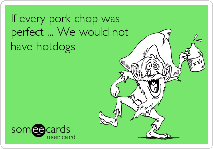 If every pork chop was perfect ... We would not have hotdogs