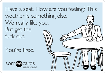 Have a seat. How are you feeling? This weather is something else. We really like you.  But get the fuck out.   You're fired.