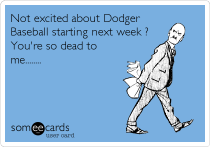 Not excited about Dodger Baseball starting next week ? You're so dead to me........