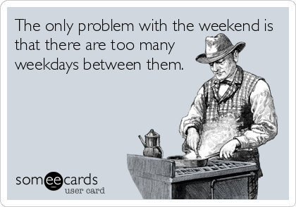The only problem with the weekend is that there are too many weekdays between them.