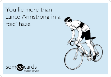You lie more than Lance Armstrong in a roid' haze