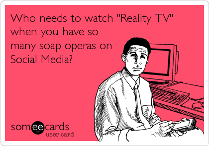 """Who needs to watch """"Reality TV"""" when you have so many soap operas on Social Media?"""