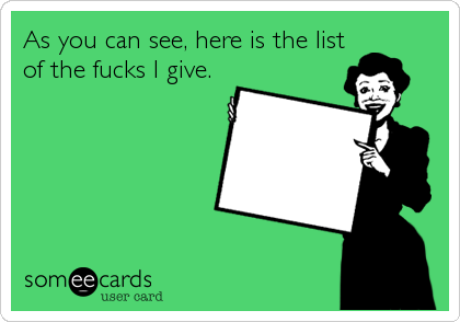As you can see, here is the list of the fucks I give.