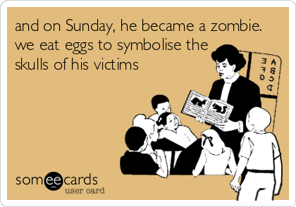 and on Sunday, he became a zombie. we eat eggs to symbolise the skulls of his victims