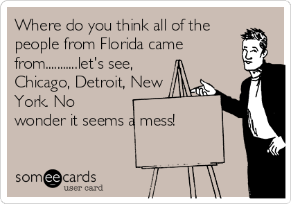 Where do you think all of the people from Florida came from...........let's see, Chicago, Detroit, New York. No wonder it seems a mess!