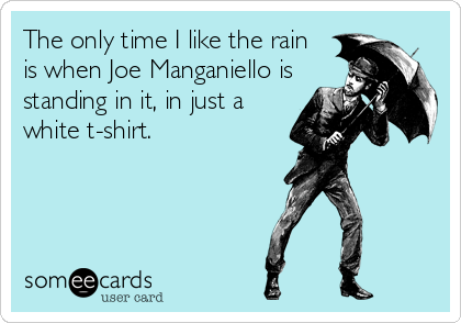 The only time I like the rain  is when Joe Manganiello is standing in it, in just a  white t-shirt.